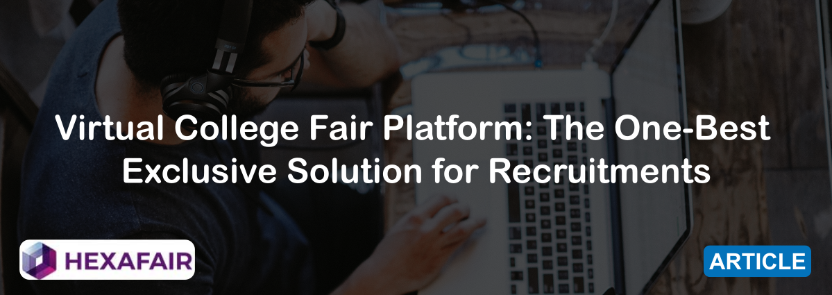 Virtual College Fair Platform: The One-Best Exclusive Solution for Recruitments