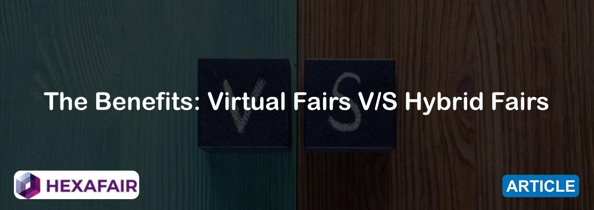 The Benefits: Virtual Fairs V/S Hybrid Fairs
