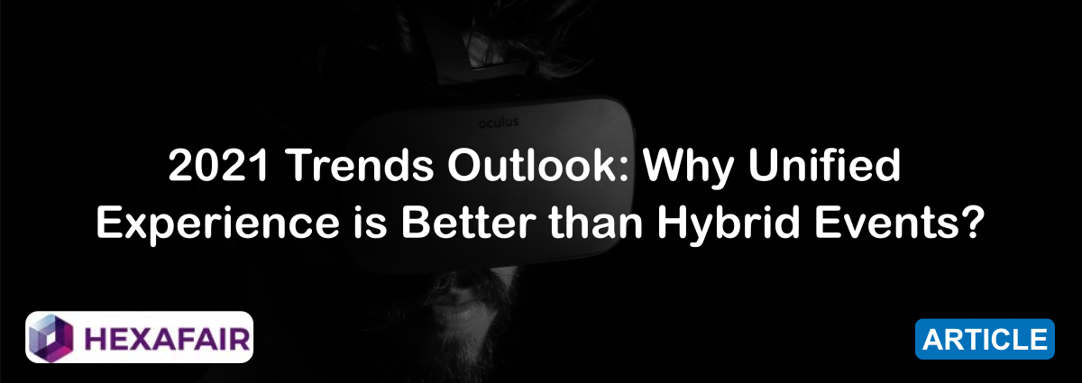 2021 Trends Outlook: Why Unified Experience is Better than Hybrid Events?