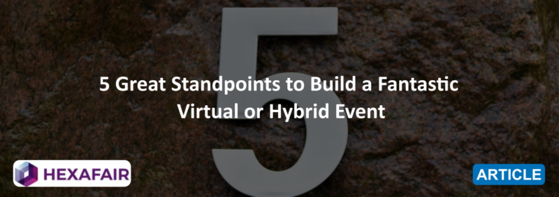 5 Great Standpoints to Build a Fantastic Virtual or Hybrid Event