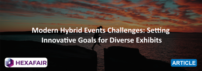 Modern Hybrid Events Challenges: Setting Innovative Goals for Diverse Exhibits